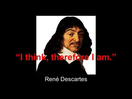"""I think, therefore I am."" René Descartes. ""We thought that we had the answers, it was the questions we had wrong."" Bono."