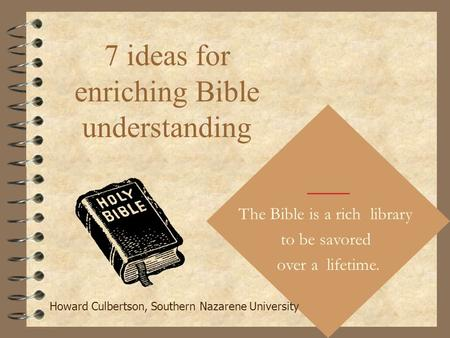 7 ideas for enriching Bible understanding The Bible is a rich library to be savored over a lifetime. Howard Culbertson, Southern Nazarene University.