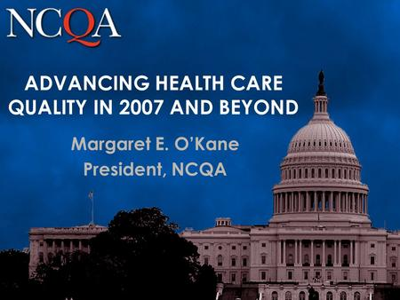 ADVANCING HEALTH CARE QUALITY IN 2007 AND BEYOND Margaret E. O'Kane President, NCQA.