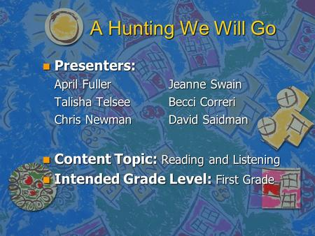 A Hunting We Will Go n Presenters: April Fuller Jeanne Swain Talisha TelseeBecci Correri Chris Newman David Saidman n Content Topic: Reading and Listening.