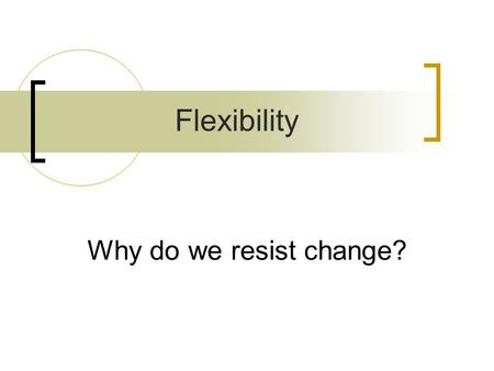 Flexibility Why do we resist change?.