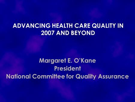 ADVANCING HEALTH CARE QUALITY IN 2007 AND BEYOND Margaret E. O'Kane President National Committee for Quality Assurance.