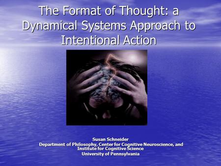 The Format of Thought: a Dynamical Systems Approach to Intentional Action Susan Schneider Department of Philosophy, Center for Cognitive Neuroscience,