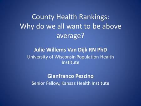 County Health Rankings: Why do we all want to be above average? Julie Willems Van Dijk RN PhD University of Wisconsin Population Health Institute Gianfranco.