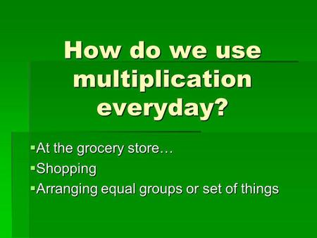 How do we use multiplication everyday?  At the grocery store…  Shopping  Arranging equal groups or set of things.