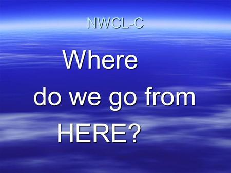 NWCL-C Where do we go from HERE?.
