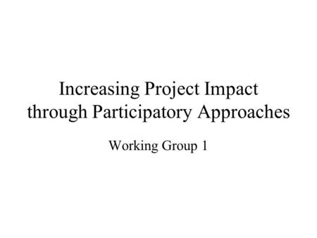 Increasing Project Impact through Participatory Approaches Working Group 1.