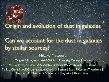 Origin and evolution of dust in galaxies Can we account for the dust in galaxies by stellar sources? Mikako Matsuura Origin's fellow, Institute of Origins,