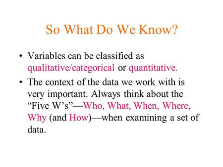 So What Do We Know? Variables can be classified as qualitative/categorical or quantitative. The context of the data we work with is very important. Always.