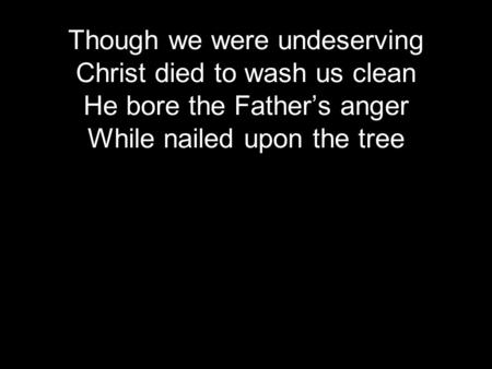 Though we were undeserving Christ died to wash us clean He bore the Father's anger While nailed upon the tree.