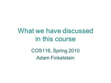 What we have discussed in this course COS116, Spring 2010 Adam Finkelstein.