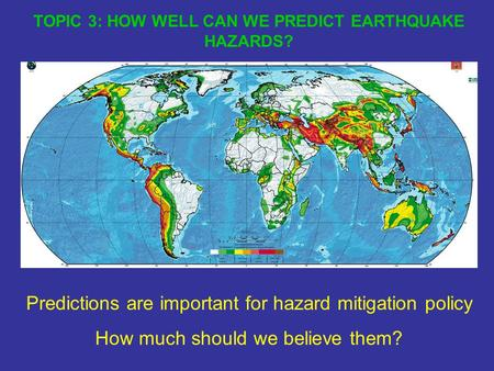 TOPIC 3: HOW WELL CAN WE PREDICT EARTHQUAKE HAZARDS? Predictions are important for hazard mitigation policy How much should we believe them?