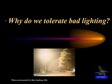 · Why do we tolerate bad lighting? Written and researched by Marc Sandberg, IDA.