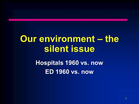 1 Our environment – the silent issue Hospitals 1960 vs. now ED 1960 vs. now.