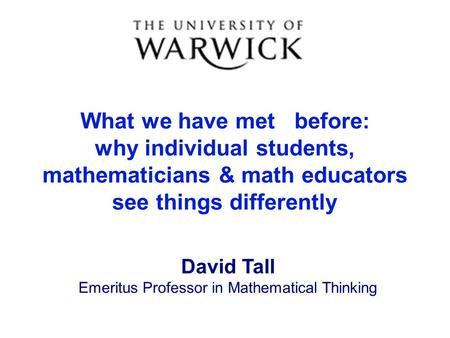 What we have met before: why individual students, mathematicians & math educators see things differently David Tall Emeritus Professor in Mathematical.