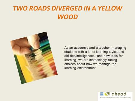 TWO ROADS DIVERGED IN A YELLOW WOOD As an academic and a teacher, managing students with a lot of learning styles and abilities/intelligences, and new.