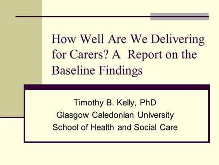How Well Are We Delivering for Carers? A Report on the Baseline Findings Timothy B. Kelly, PhD Glasgow Caledonian University School of Health and Social.