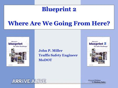 Blueprint 2 Where Are We Going From Here? John P. Miller Traffic Safety Engineer MoDOT 2.