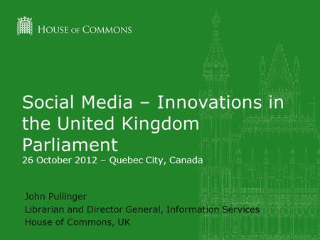 Social Media – Innovations in the United Kingdom Parliament 26 October 2012 – Quebec City, Canada John Pullinger Librarian and Director General, Information.