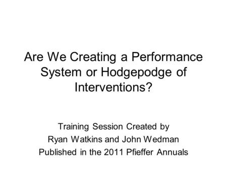 Are We Creating a Performance System or Hodgepodge of Interventions? Training Session Created by Ryan Watkins and John Wedman Published in the 2011 Pfieffer.