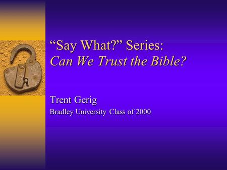 """Say What?"" Series: Can We Trust the Bible? Trent Gerig Bradley University Class of 2000."