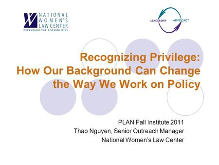 Recognizing Privilege: How Our Background Can Change the Way We Work on Policy PLAN Fall Institute 2011 Thao Nguyen, Senior Outreach Manager National Women's.