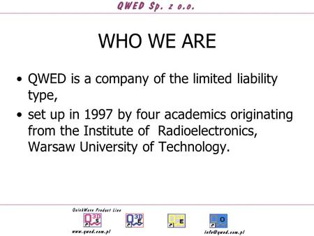 WHO WE ARE QWED is a company of the limited liability type, set up in 1997 by four academics originating from the Institute of Radioelectronics, Warsaw.