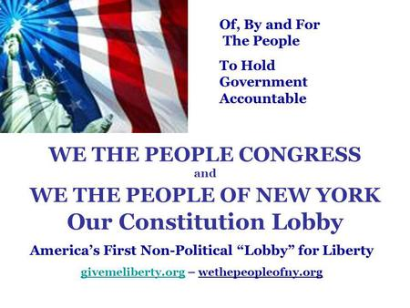"WE THE PEOPLE CONGRESS and WE THE PEOPLE OF NEW YORK Our Constitution Lobby America's First Non-Political ""Lobby"" for Liberty givemeliberty.orggivemeliberty.org."