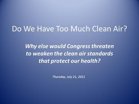 Do We Have Too Much Clean Air? Why else would Congress threaten to weaken the clean air standards that protect our health? Thursday, July 21, 2011.