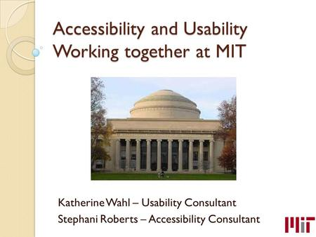 Accessibility and Usability Working together at MIT Katherine Wahl – Usability Consultant Stephani Roberts – Accessibility Consultant.