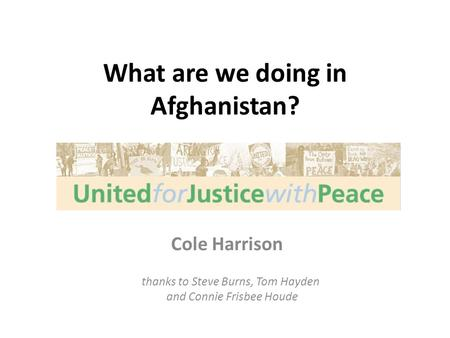What are we doing in Afghanistan? Cole Harrison thanks to Steve Burns, Tom Hayden and Connie Frisbee Houde.
