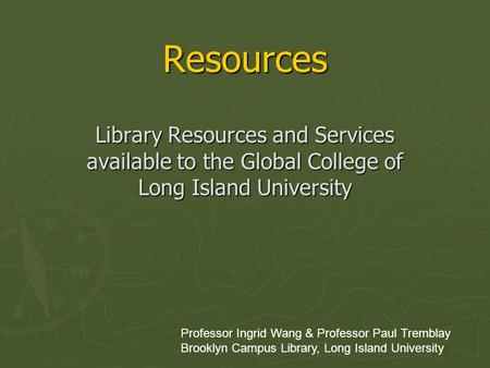 Resources Library Resources and Services available to the Global College of Long Island University Professor Ingrid Wang & Professor Paul Tremblay Brooklyn.