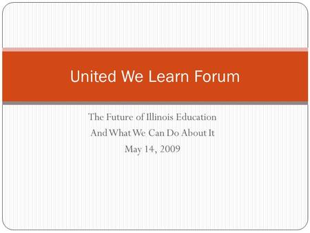 The Future of Illinois Education And What We Can Do About It May 14, 2009 United We Learn Forum.