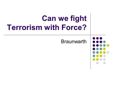 Can we fight Terrorism with Force? Braunwarth. Some Pre-War Claims Saddam Hussein was responsible for 9/11 Saddam Hussein posed a direct threat to the.