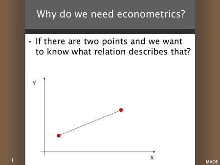 1 MADE Why do we need econometrics? If there are two points and we want to know what relation describes that? X Y.