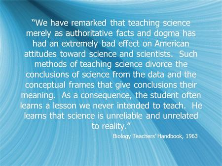 """We have remarked that teaching science merely as authoritative facts and dogma has had an extremely bad effect on American attitudes toward science and."