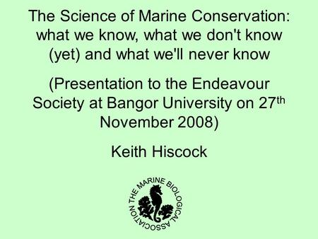 The Science of Marine Conservation: what we know, what we don't know (yet) and what we'll never know (Presentation to the Endeavour Society at Bangor University.