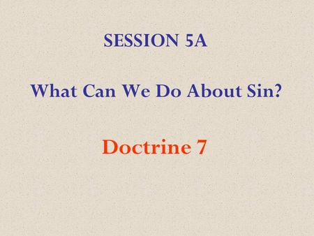 SESSION 5A What Can We Do About Sin? Doctrine 7. We believe that repentance towards God, faith in our Lord Jesus Christ, and regeneration by the Holy.