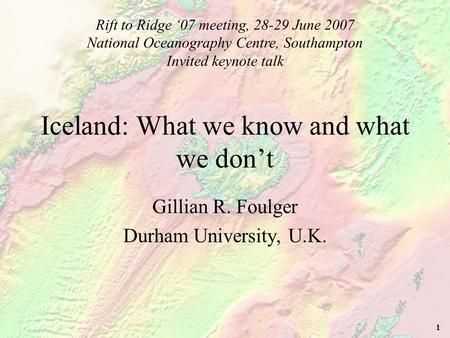1 Iceland: What we know and what we don't Gillian R. Foulger Durham University, U.K. Rift to Ridge '07 meeting, 28-29 June 2007 National Oceanography Centre,