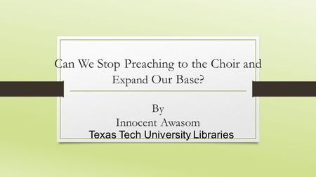 Can We Stop Preaching to the Choir and Expand Our Base? By Innocent Awasom Texas Tech University Libraries.