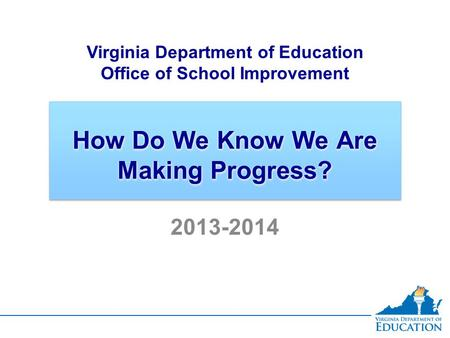 How Do We Know We Are Making Progress? Virginia Department of Education Office of School Improvement 2013-2014.
