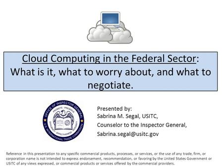 Cloud Computing in the Federal Sector: What is it, what to worry about, and what to negotiate. Presented by: Sabrina M. Segal, USITC, Counselor to the.