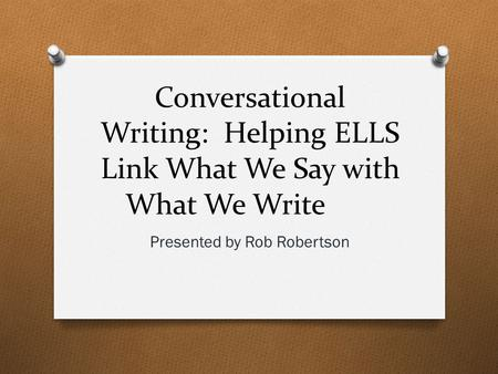 Conversational Writing: Helping ELLS Link What We Say with What We Write Presented by Rob Robertson.
