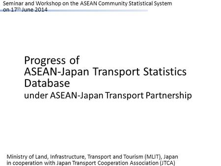Seminar and Workshop on the ASEAN Community Statistical System on 17 th June 2014 Progress of ASEAN-Japan Transport Statistics Database under ASEAN-Japan.