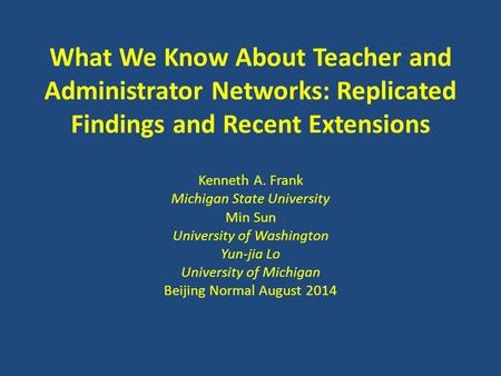 What We Know About Teacher and Administrator <strong>Networks</strong>: Replicated Findings and Recent Extensions Kenneth A. Frank Michigan State University Min Sun University.