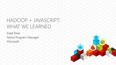 HADOOP + JAVASCRIPT: WHAT WE LEARNED Asad Khan Senior Program Manager Microsoft 1.