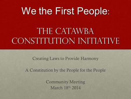 We the First People : The Catawba Constitution Initiative Creating Laws to Provide Harmony A Constitution by the People for the People Community Meeting.