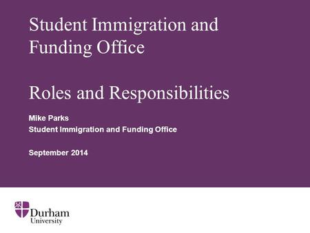 Student Immigration and Funding Office Roles and Responsibilities Mike Parks Student Immigration and Funding Office September 2014.