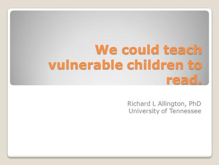 We could teach vulnerable children to read. Richard L Allington, PhD University of Tennessee.