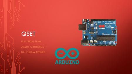 QSET ELECTRICAL TEAM ARDUINO TUTORIAL I BY: JOSHUA ARDUINI.